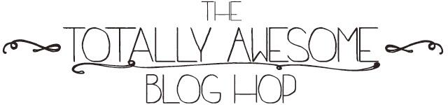 Totally Awesome Blog Hop